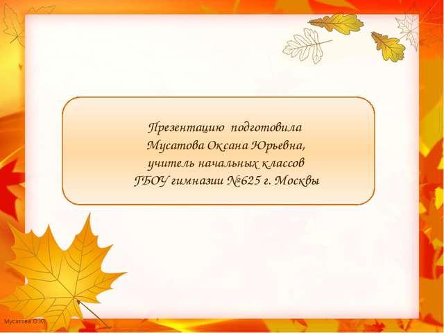 Презентацию подготовила Мусатова Оксана Юрьевна, учитель начальных классов Г...