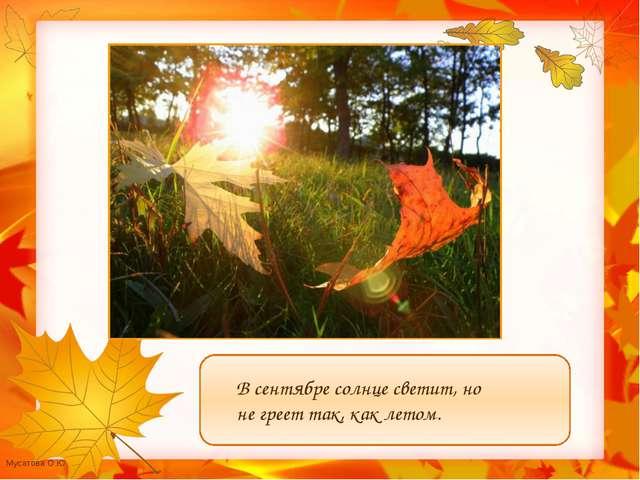 В сентябре солнце светит, но не греет так, как летом. Мусатова О.Ю.
