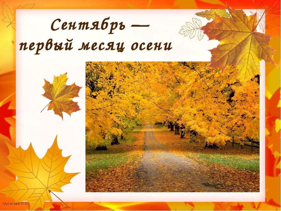 Сентябрь — первый месяц осени Мусатова О.Ю.
