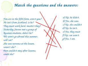 Match the questions and the answers: 	a) No, he didn't. 	b) Yes, she was. 	c)