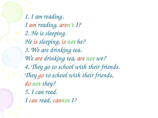 I am reading. I am reading, aren't I? 2. He is sleeping. He is sleeping, is n...