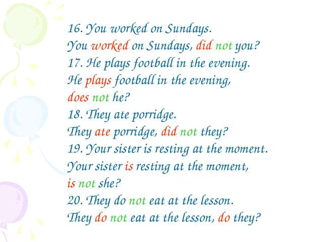 16. You worked on Sundays. You worked on Sundays, did not you? 17. He plays f...