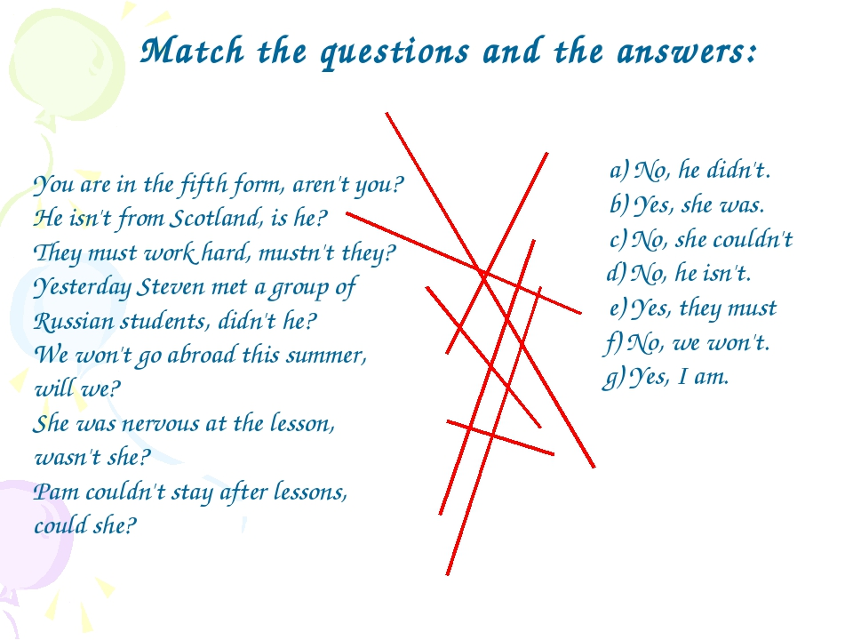 Match the questions and the answers: 	a) No, he didn't. 	b) Yes, she was. 	c)...