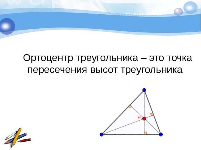 Ортоцентр треугольника – это точка пересечения высот треугольника