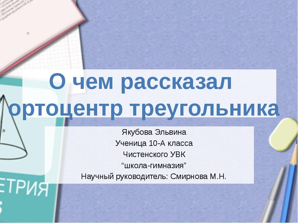 О чем рассказал ортоцентр треугольника Якубова Эльвина Ученица 10-А класса Ч...