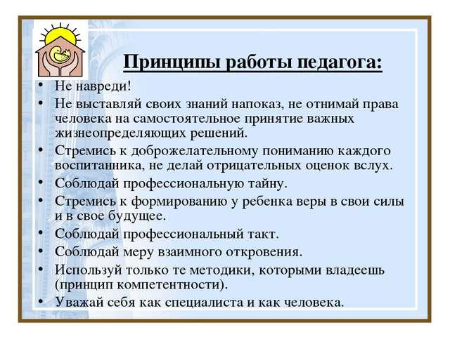 Принципы работы педагога: He навреди! Не выставляй своих знаний напоказ, не о...