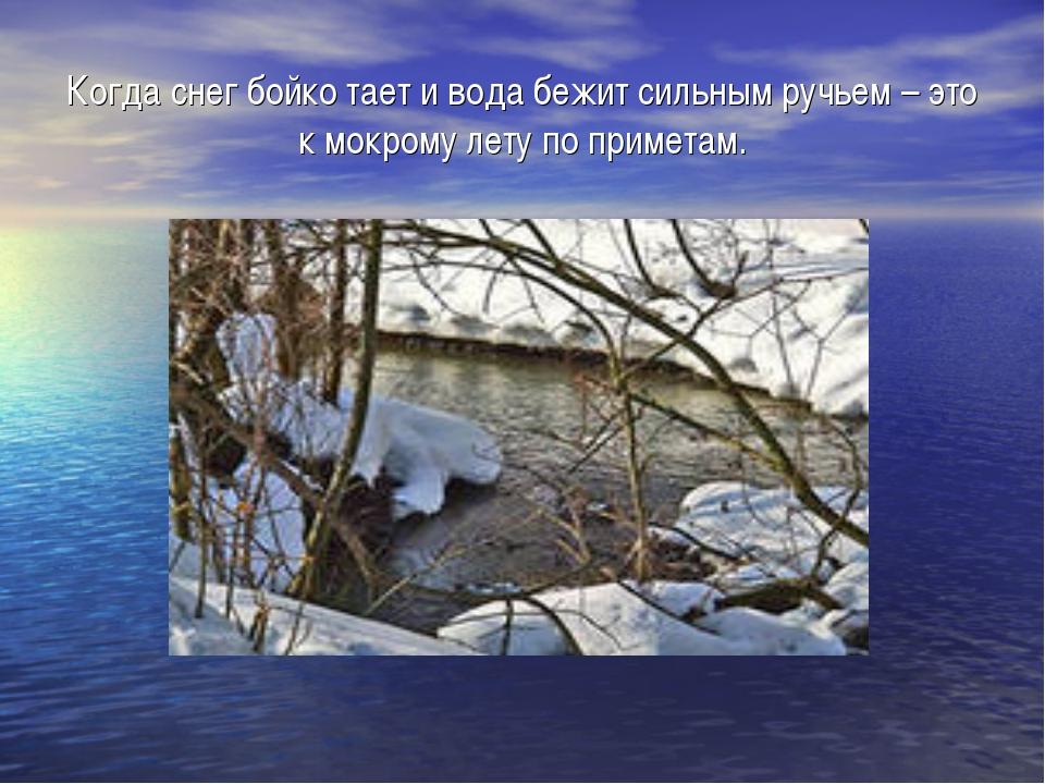Когда снег бойко тает и вода бежит сильным ручьем – это к мокрому лету по при...