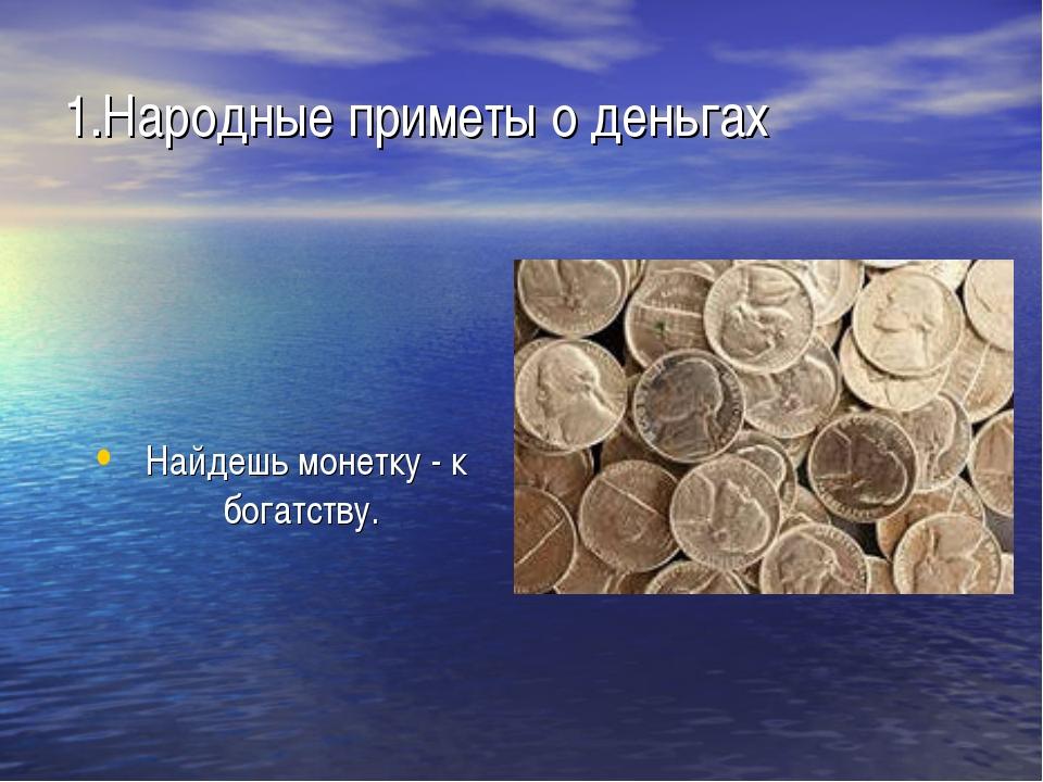 1.Народные приметы о деньгах Найдешь монетку - к богатству.