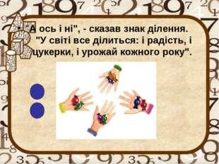 """""""А ось і ні"""", - сказав знак ділення. """"У світі все ділиться: і радість, і цуке"""