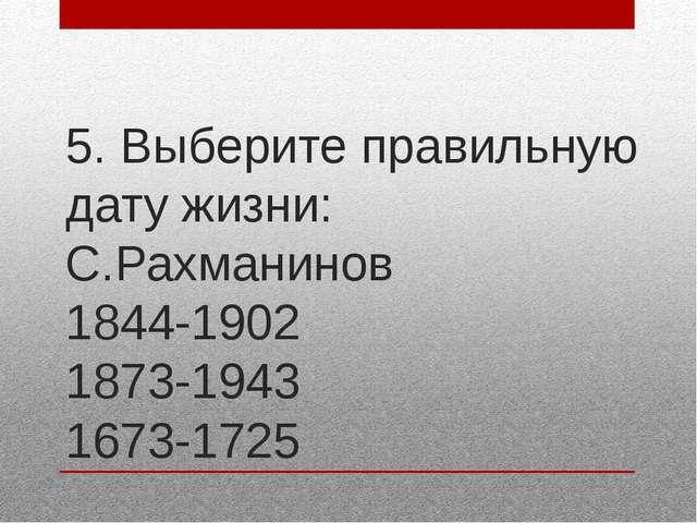 5. Выберите правильную дату жизни: С.Рахманинов 1844-1902 1873-1943 1673-1725