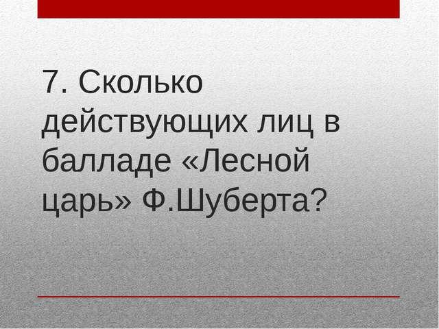7. Сколько действующих лиц в балладе «Лесной царь» Ф.Шуберта?