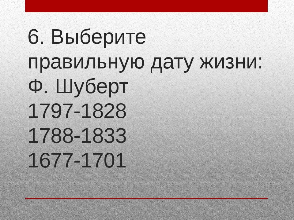 6. Выберите правильную дату жизни: Ф. Шуберт 1797-1828 1788-1833 1677-1701