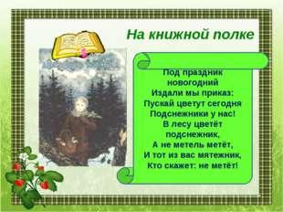 Под праздник новогодний Издали мы приказ: Пускай цветут сегодня Подснежники у