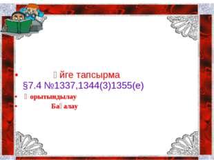 Үйге тапсырма §7.4 №1337,1344(3)1355(е) Қорытындылау Бағалау