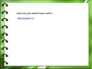 http://yandex.ru/ Картинки для презентации взяты: