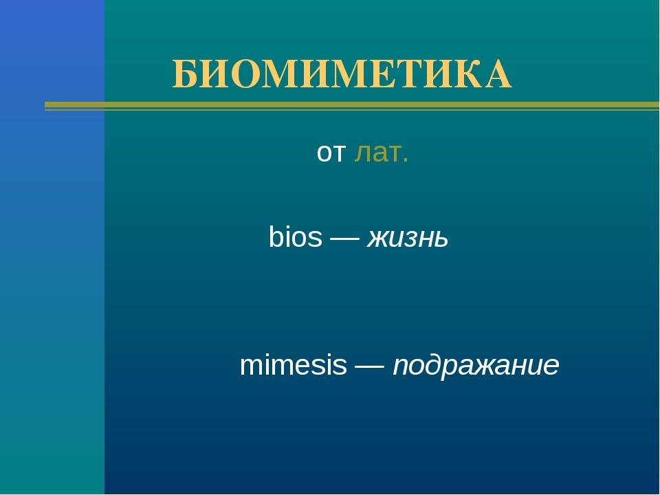 БИОМИМЕТИКА от лат.  bios — жизнь mimesis — подражание
