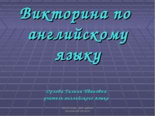 МБОУ CОШ №4г. Дубна Московской области Викторина по английскому языку Орлова