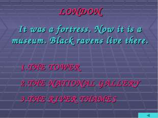 LONDON It was a fortress. Now it is a museum. Black ravens live there. THE TO