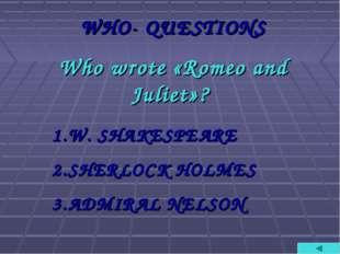 WHO- QUESTIONS Who wrote «Romeo and Juliet»? W. SHAKESPEARE SHERLOCK HOLMES A