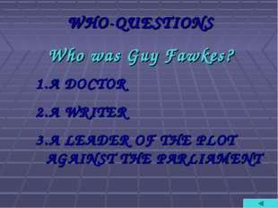 WHO-QUESTIONS Who was Guy Fawkes? A DOCTOR A WRITER A LEADER OF THE PLOT AGAI