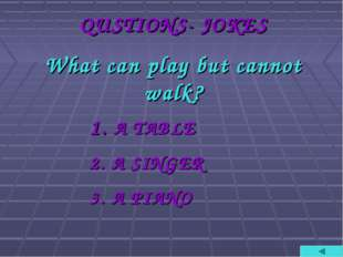 QUSTIONS- JOKES What can play but cannot walk? A TABLE A SINGER A PIANO