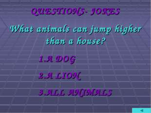 QUESTIONS- JOKES What animals can jump higher than a house? A DOG A LION ALL