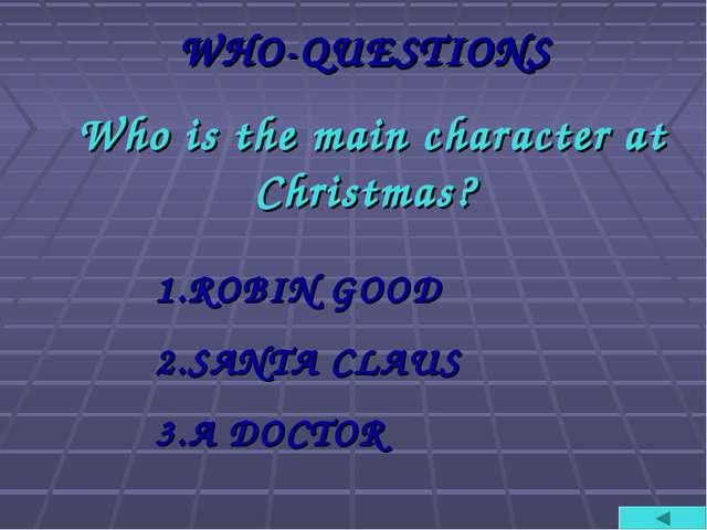 WHO-QUESTIONS Who is the main character at Christmas? ROBIN GOOD SANTA CLAUS...