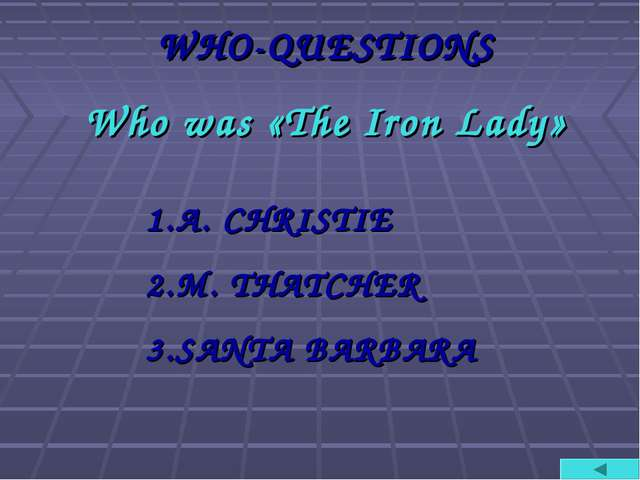 WHO-QUESTIONS Who was «The Iron Lady» A. CHRISTIE M. THATCHER SANTA BARBARA