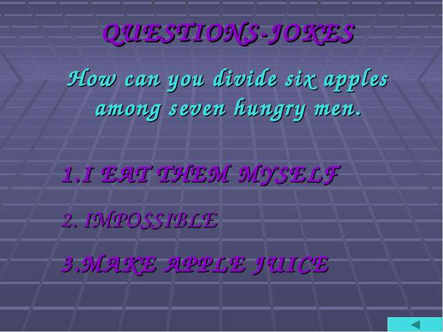 QUESTIONS-JOKES How can you divide six apples among seven hungry men. I EAT T...