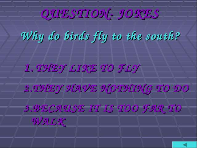 QUESTION- JOKES Why do birds fly to the south? 1. THEY LIKE TO FLY 2.THEY HAV...