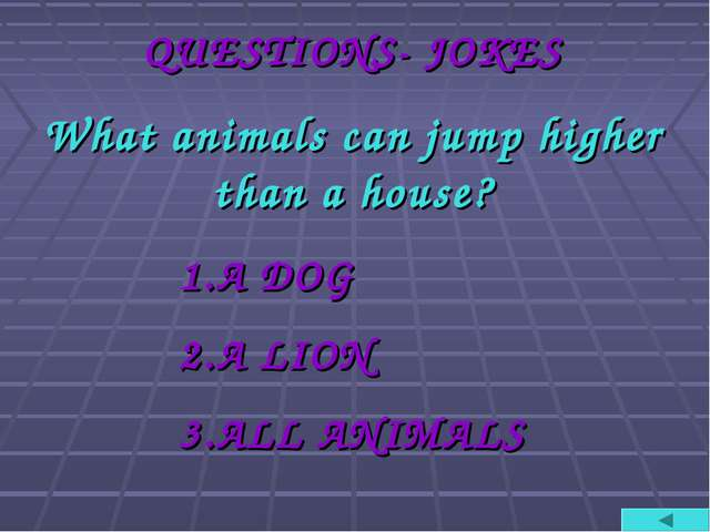 QUESTIONS- JOKES What animals can jump higher than a house? A DOG A LION ALL...