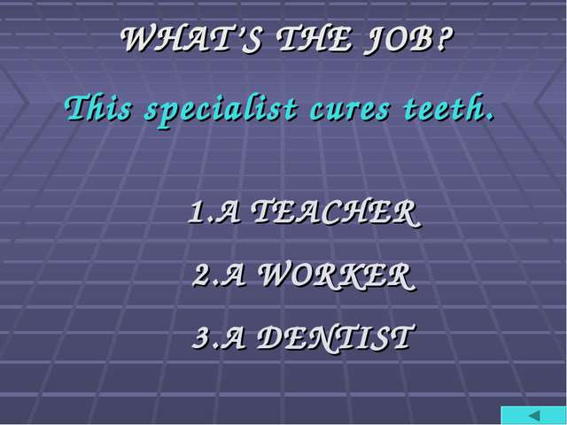 WHAT'S THE JOB? This specialist cures teeth. A TEACHER A WORKER A DENTIST