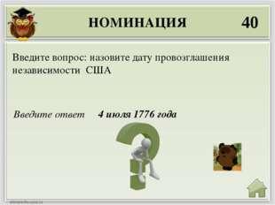 НОМИНАЦИЯ 40 Введите ответ 4 июля 1776 года Введите вопрос: назовите дату про