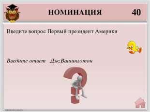 НОМИНАЦИЯ 40 Введите ответ Дж.Вашинготон Введите вопрос Первый президент Амер