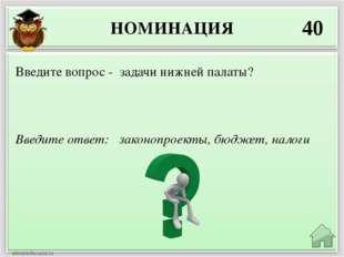 НОМИНАЦИЯ 40 Введите ответ: законопроекты, бюджет, налоги Введите вопрос - за