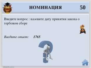 Введите ответ: 1765 Введите вопрос : назовите дату принятия закона о гербовом