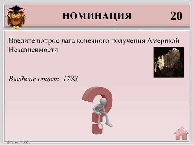 НОМИНАЦИЯ 20 Введите ответ 1783 Введите вопрос дата конечного получения Амери...