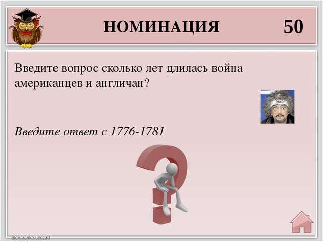 НОМИНАЦИЯ 50 Введите ответ с 1776-1781 Введите вопрос сколько лет длилась вой...