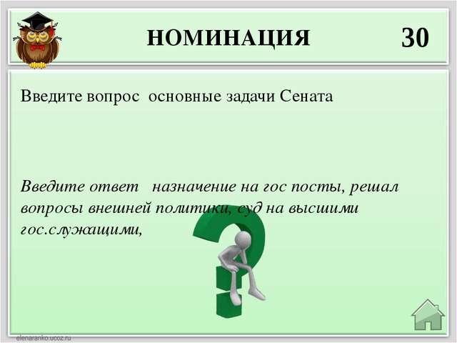 НОМИНАЦИЯ 30 Введите ответ назначение на гос посты, решал вопросы внешней пол...