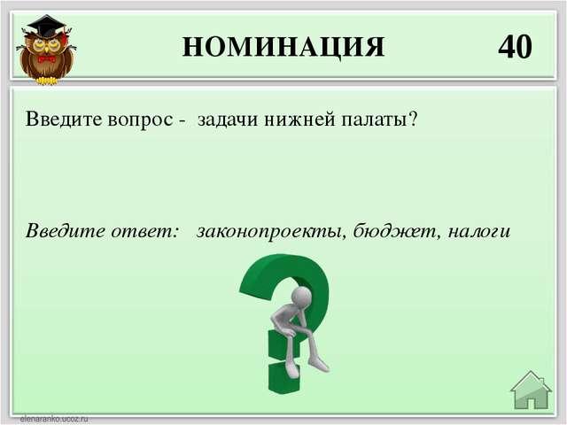НОМИНАЦИЯ 40 Введите ответ: законопроекты, бюджет, налоги Введите вопрос - за...