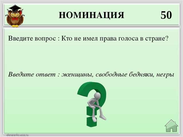 НОМИНАЦИЯ 50 Введите ответ : женщины, свободные бедняки, негры Введите вопрос...