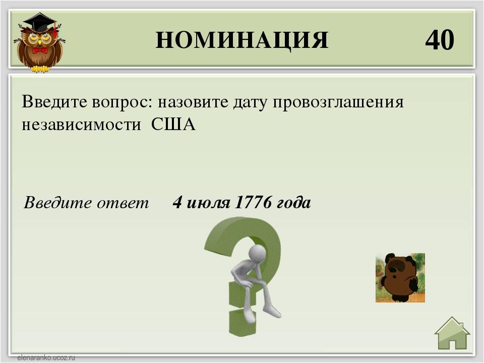 НОМИНАЦИЯ 40 Введите ответ 4 июля 1776 года Введите вопрос: назовите дату про...
