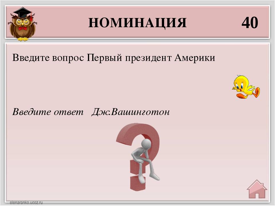 НОМИНАЦИЯ 40 Введите ответ Дж.Вашинготон Введите вопрос Первый президент Амер...