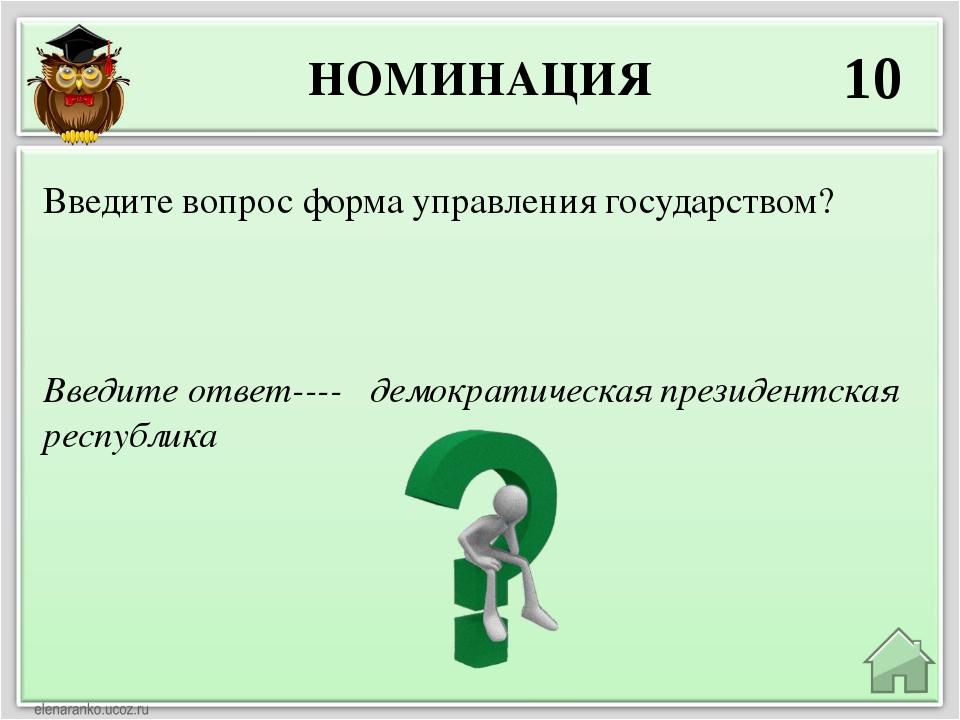 НОМИНАЦИЯ 10 Введите ответ---- демократическая президентская республика Введи...