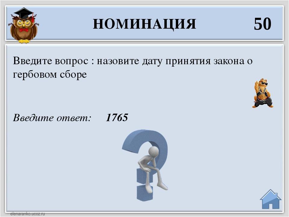 Введите ответ: 1765 Введите вопрос : назовите дату принятия закона о гербовом...