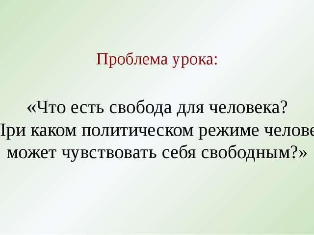 Проблема урока: «Что есть свобода для человека? При каком политическом режиме...