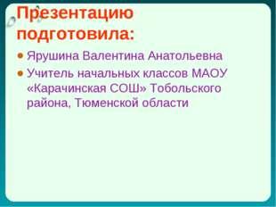 Презентацию подготовила: Ярушина Валентина Анатольевна Учитель начальных клас