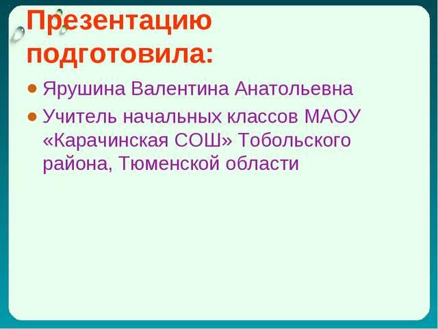 Презентацию подготовила: Ярушина Валентина Анатольевна Учитель начальных клас...