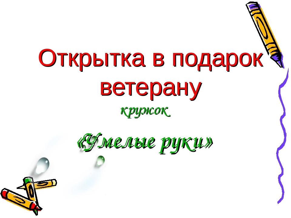 Открытка в подарок ветерану кружок «Умелые руки» Антонина Сергеевна Матвиенко