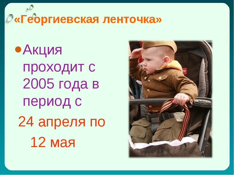 «Георгиевская ленточка» Акция проходит с 2005 года в период с 24 апреля по 12...